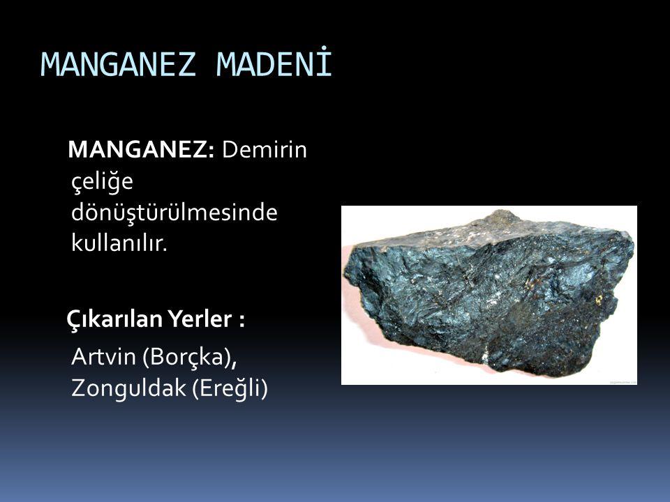 MANGANEZ MADENİ MANGANEZ: Demirin çeliğe dönüştürülmesinde kullanılır.