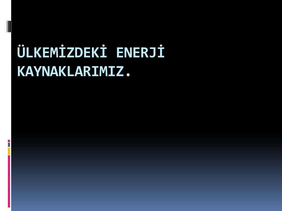 ÜLKEMİZDEKİ ENERJİ KAYNAKLARIMIZ.