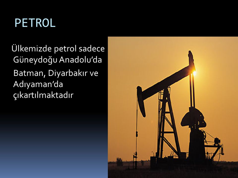 PETROL Ülkemizde petrol sadece Güneydoğu Anadolu'da Batman, Diyarbakır ve Adıyaman'da çıkartılmaktadır