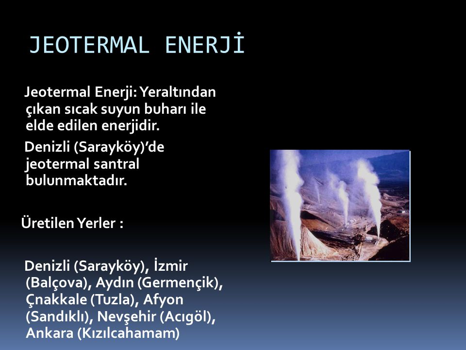 JEOTERMAL ENERJİ Jeotermal Enerji: Yeraltından çıkan sıcak suyun buharı ile elde edilen enerjidir.