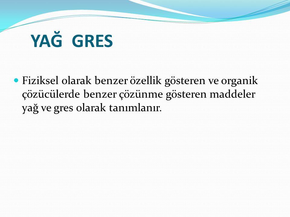 YAĞ GRES Fiziksel olarak benzer özellik gösteren ve organik çözücülerde benzer çözünme gösteren maddeler yağ ve gres olarak tanımlanır.