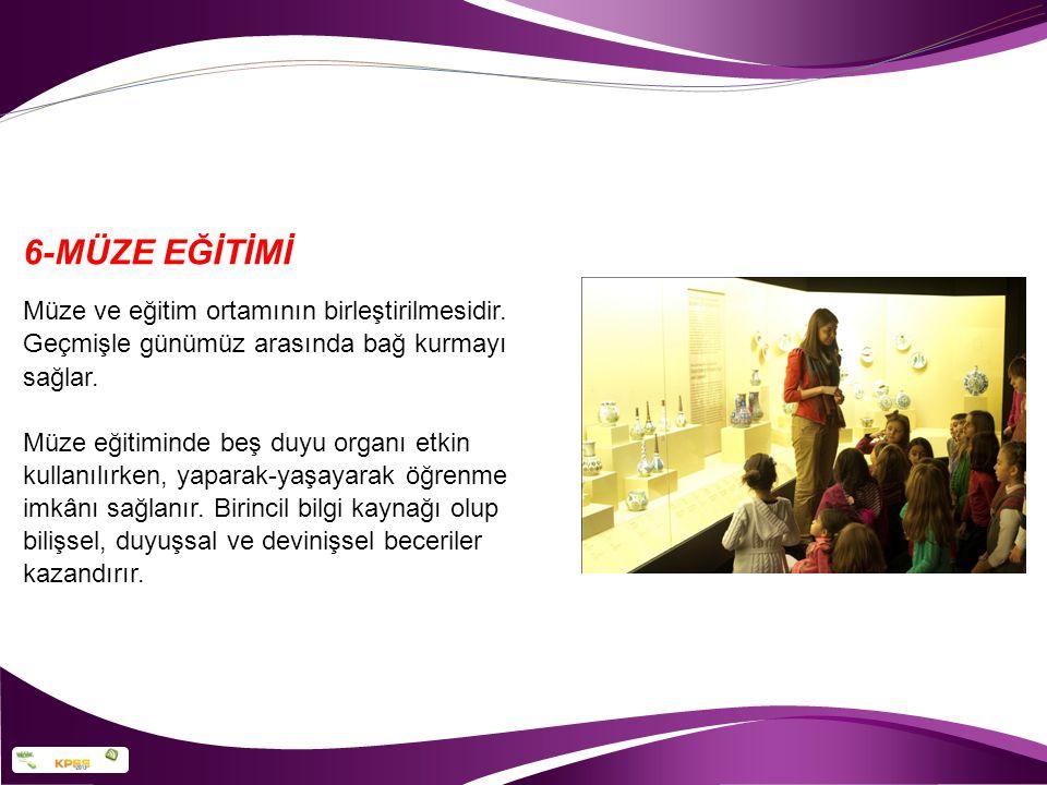 6-MÜZE EĞİTİMİ Müze ve eğitim ortamının birleştirilmesidir.