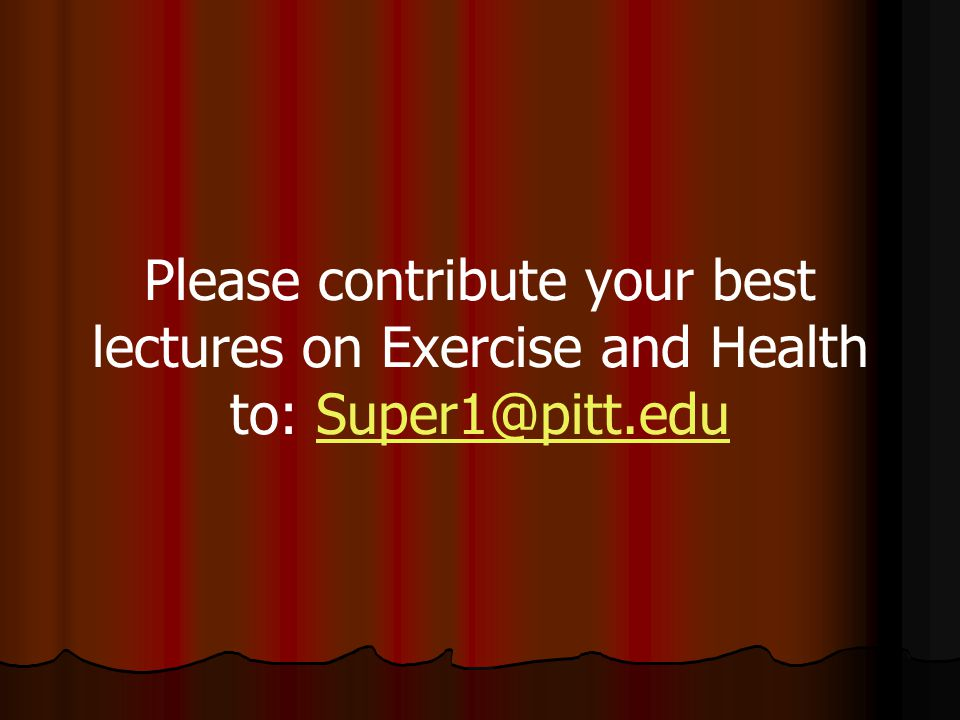 Please contribute your best lectures on Exercise and Health to: Super1@pitt.edu