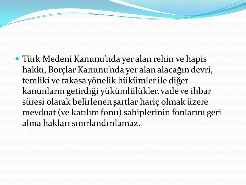 Türk Medeni Kanunu'nda yer alan rehin ve hapis hakkı, Borçlar Kanunu'nda yer alan alacağın devri, temliki ve takasa yönelik hükümler ile diğer kanunların getirdiği yükümlülükler, vade ve ihbar süresi olarak belirlenen şartlar hariç olmak üzere mevduat (ve katılım fonu) sahiplerinin fonlarını geri alma hakları sınırlandırılamaz.