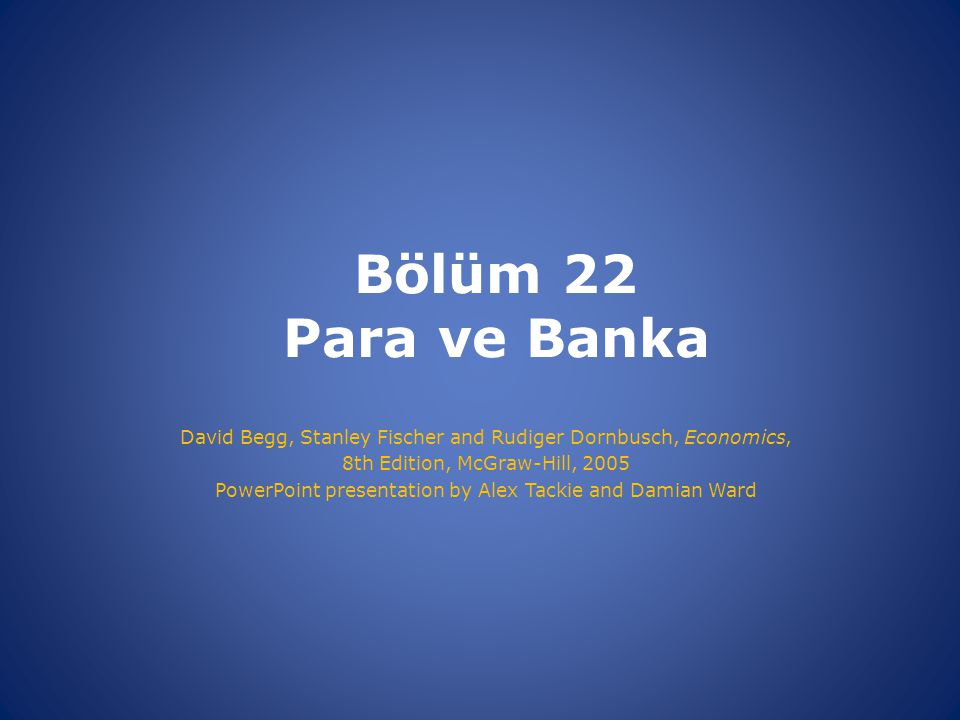 Bölüm 22 Para ve Banka David Begg, Stanley Fischer and Rudiger Dornbusch, Economics, 8th Edition, McGraw-Hill, 2005.