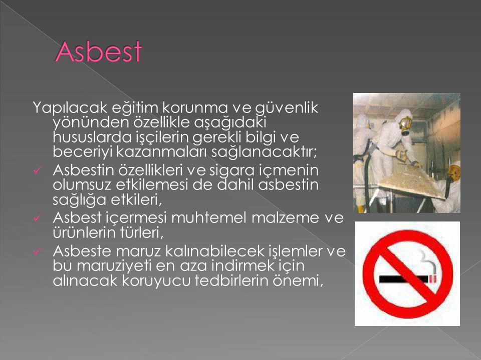 Asbest Yapılacak eğitim korunma ve güvenlik yönünden özellikle aşağıdaki hususlarda işçilerin gerekli bilgi ve beceriyi kazanmaları sağlanacaktır;