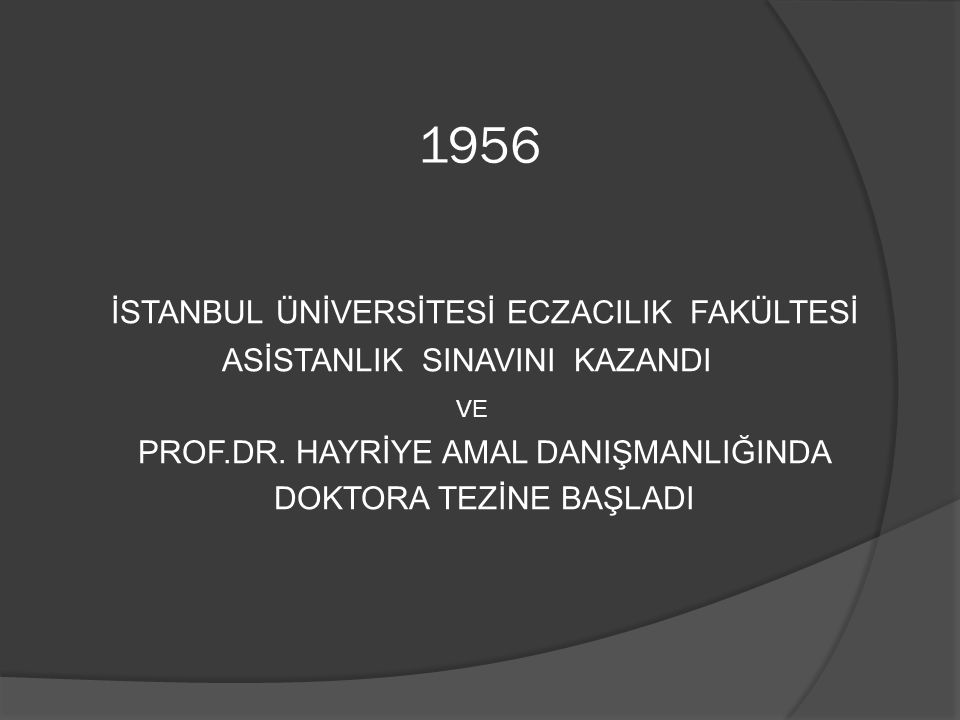 1956 İSTANBUL ÜNİVERSİTESİ ECZACILIK FAKÜLTESİ ASİSTANLIK SINAVINI KAZANDI VE PROF.DR.