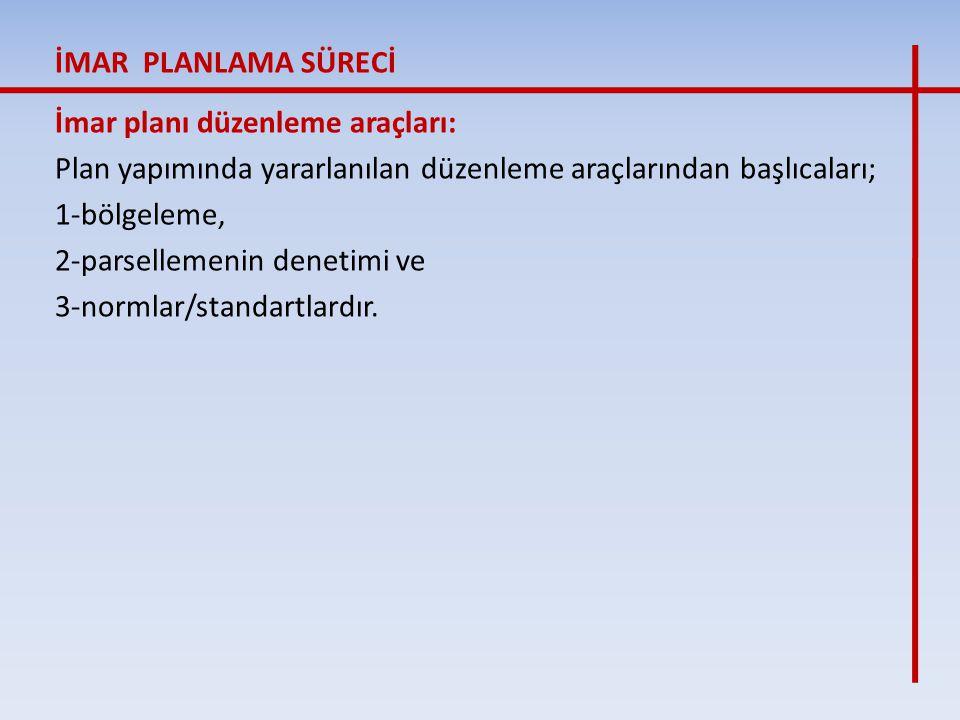 İMAR PLANLAMA SÜRECİ İmar planı düzenleme araçları: Plan yapımında yararlanılan düzenleme araçlarından başlıcaları;