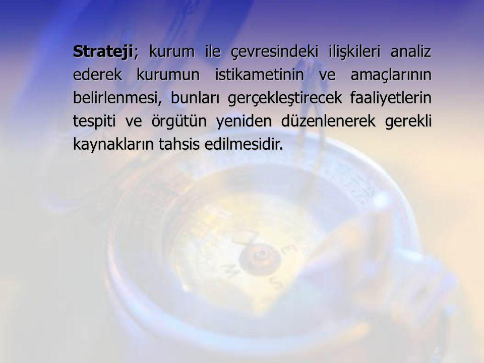 Strateji; kurum ile çevresindeki ilişkileri analiz ederek kurumun istikametinin ve amaçlarının belirlenmesi, bunları gerçekleştirecek faaliyetlerin tespiti ve örgütün yeniden düzenlenerek gerekli kaynakların tahsis edilmesidir.