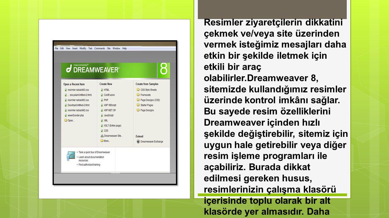 Resimler ziyaretçilerin dikkatini çekmek ve/veya site üzerinden vermek isteğimiz mesajları daha etkin bir şekilde iletmek için etkili bir araç olabilirler.Dreamweaver 8, sitemizde kullandığımız resimler üzerinde kontrol imkânı sağlar.