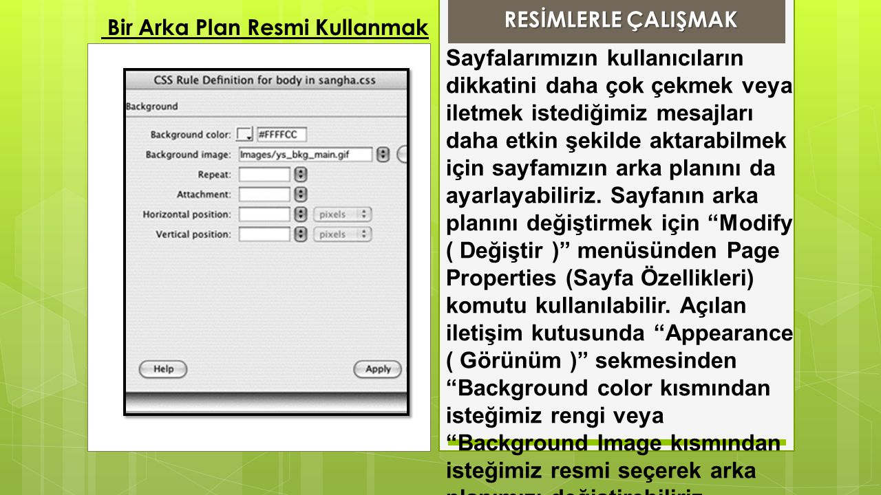 Sayfalarımızın kullanıcıların dikkatini daha çok çekmek veya iletmek istediğimiz mesajları daha etkin şekilde aktarabilmek için sayfamızın arka planını da ayarlayabiliriz. Sayfanın arka planını değiştirmek için Modify ( Değiştir ) menüsünden Page Properties (Sayfa Özellikleri) komutu kullanılabilir. Açılan iletişim kutusunda Appearance ( Görünüm ) sekmesinden Background color kısmından isteğimiz rengi veya Background Image kısmından isteğimiz resmi seçerek arka planımızı değiştirebiliriz.
