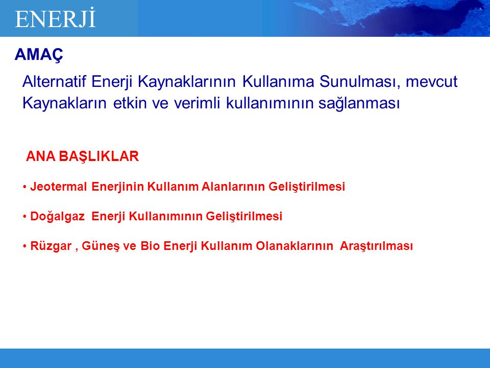 ENERJİ AMAÇ. Alternatif Enerji Kaynaklarının Kullanıma Sunulması, mevcut Kaynakların etkin ve verimli kullanımının sağlanması.