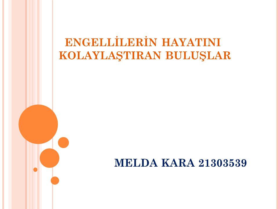 ENGELLİLERİN HAYATINI KOLAYLAŞTIRAN BULUŞLAR MELDA KARA 21303539