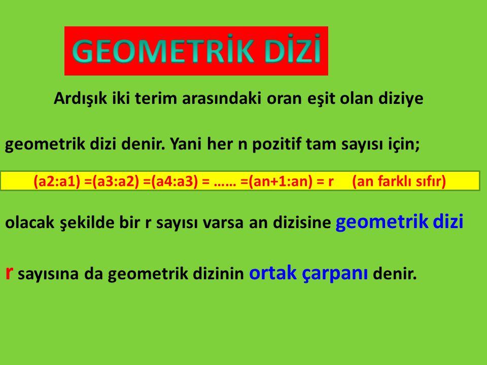(a2:a1) =(a3:a2) =(a4:a3) = …… =(an+1:an) = r (an farklı sıfır)