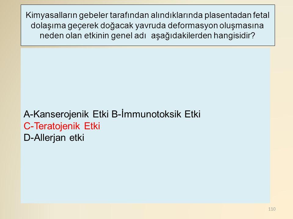 A-Kanserojenik Etki B-İmmunotoksik Etki C-Teratojenik Etki
