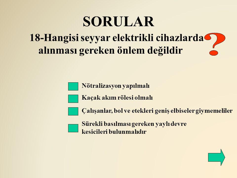 SORULAR 18-Hangisi seyyar elektrikli cihazlarda alınması gereken önlem değildir. Nötralizasyon yapılmalı.