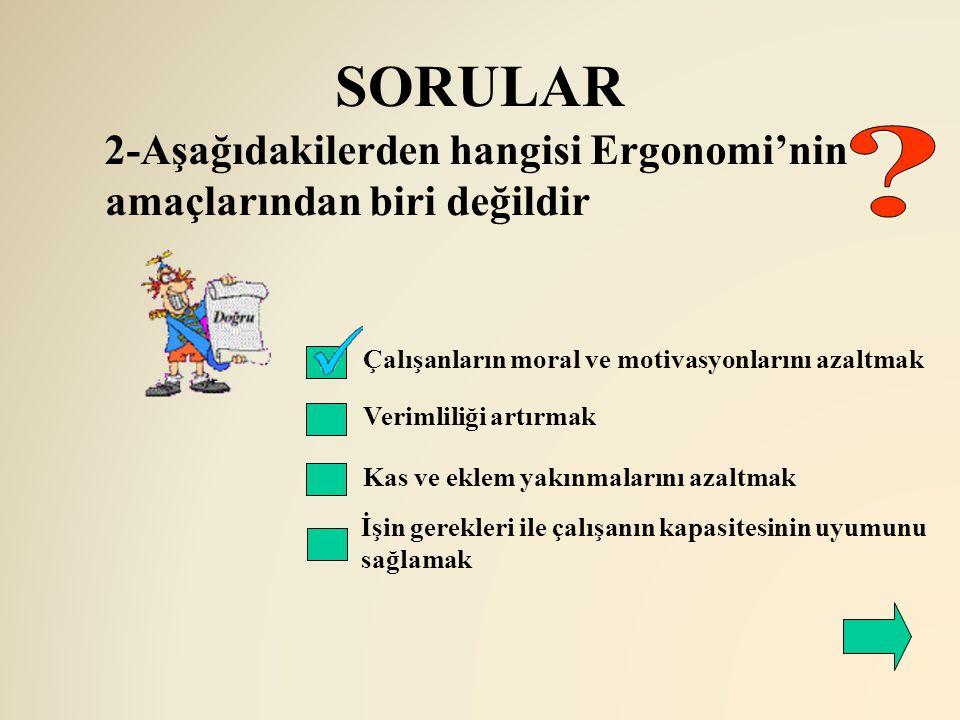 SORULAR 2-Aşağıdakilerden hangisi Ergonomi'nin amaçlarından biri değildir. Çalışanların moral ve motivasyonlarını azaltmak.