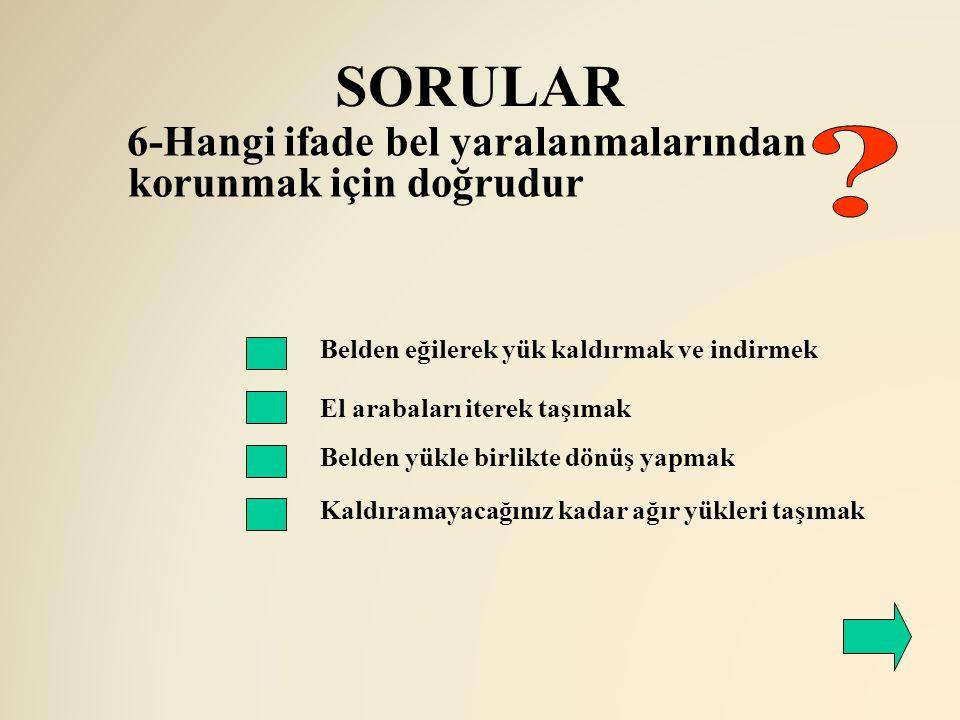 SORULAR 6-Hangi ifade bel yaralanmalarından korunmak için doğrudur