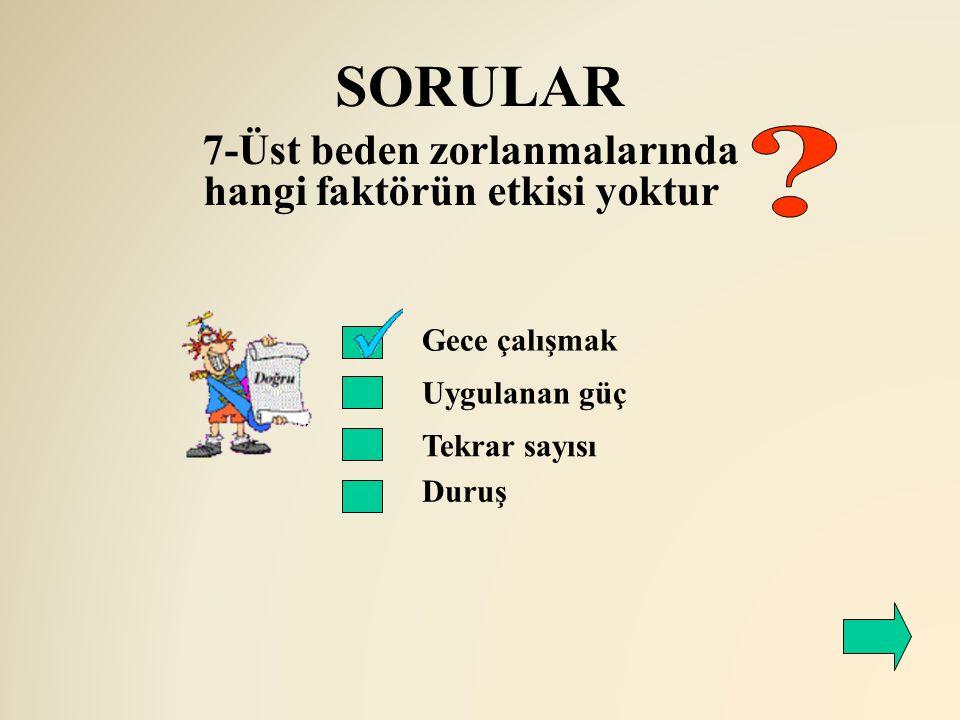 SORULAR 7-Üst beden zorlanmalarında hangi faktörün etkisi yoktur