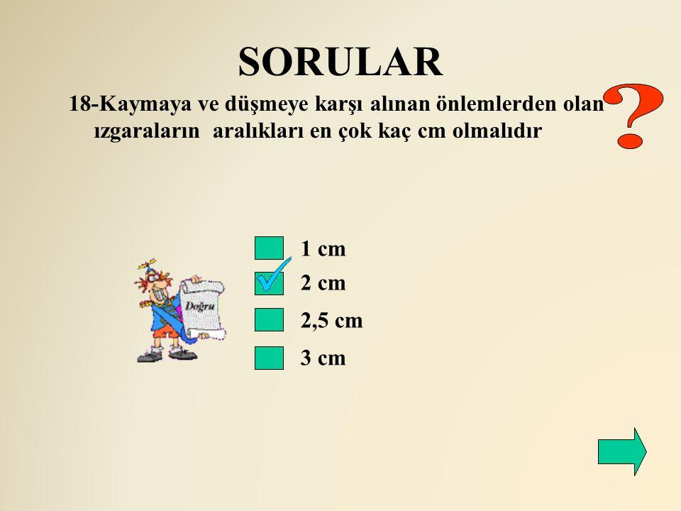 SORULAR 18-Kaymaya ve düşmeye karşı alınan önlemlerden olan ızgaraların aralıkları en çok kaç cm olmalıdır.