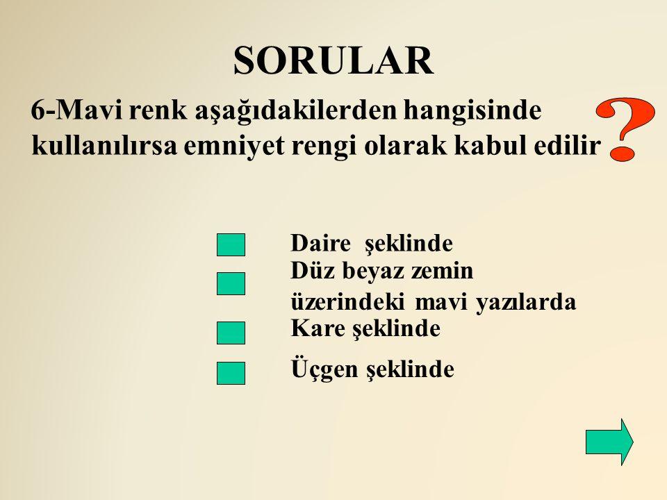 SORULAR 6-Mavi renk aşağıdakilerden hangisinde kullanılırsa emniyet rengi olarak kabul edilir. Daire şeklinde.