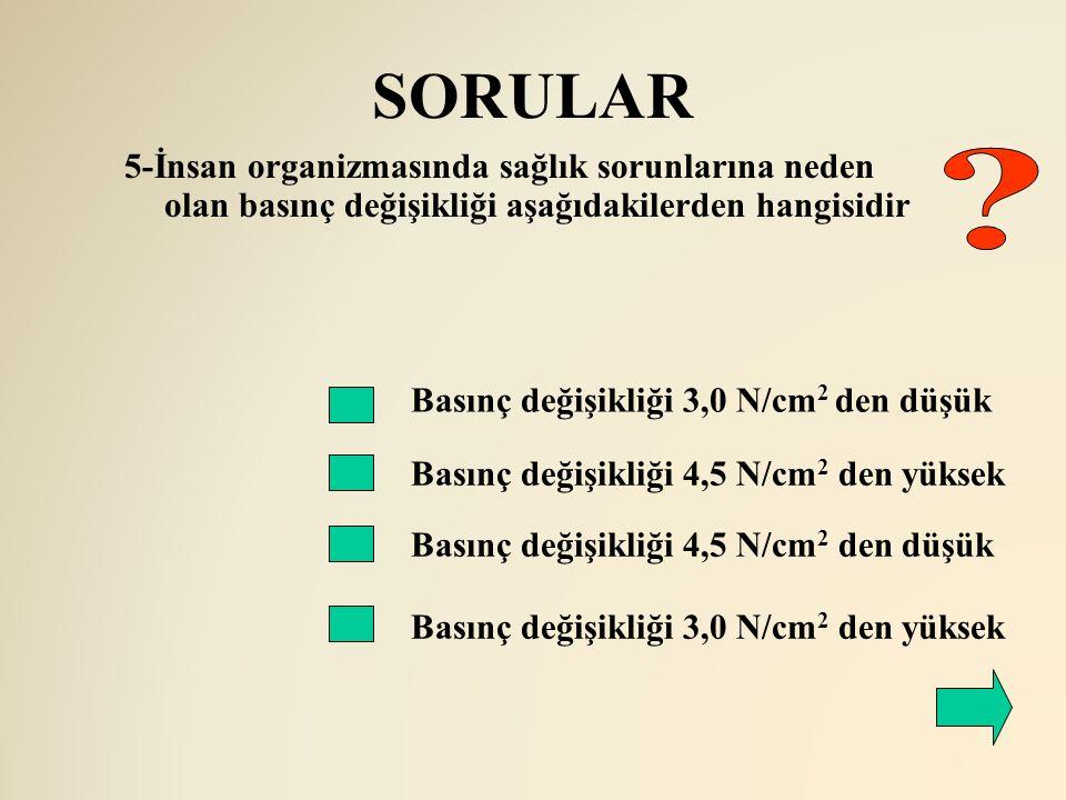 SORULAR 5-İnsan organizmasında sağlık sorunlarına neden olan basınç değişikliği aşağıdakilerden hangisidir.