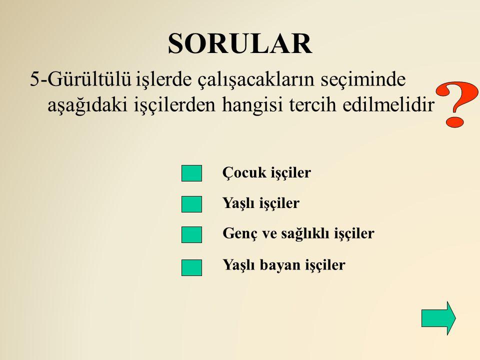 SORULAR 5-Gürültülü işlerde çalışacakların seçiminde aşağıdaki işçilerden hangisi tercih edilmelidir.