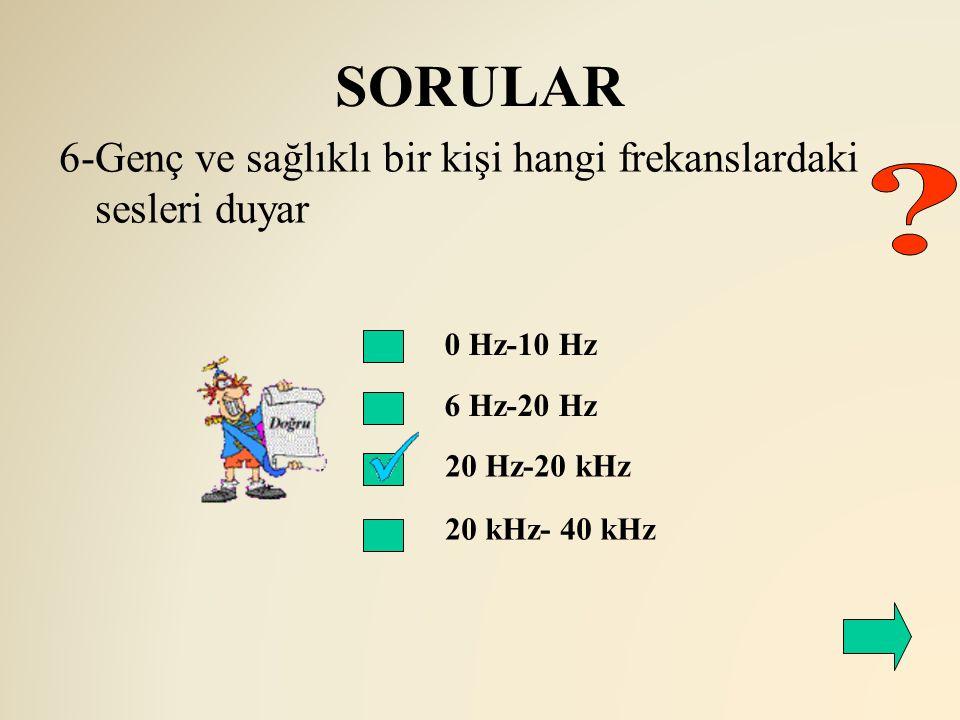 SORULAR 6-Genç ve sağlıklı bir kişi hangi frekanslardaki sesleri duyar. 0 Hz-10 Hz. 6 Hz-20 Hz.