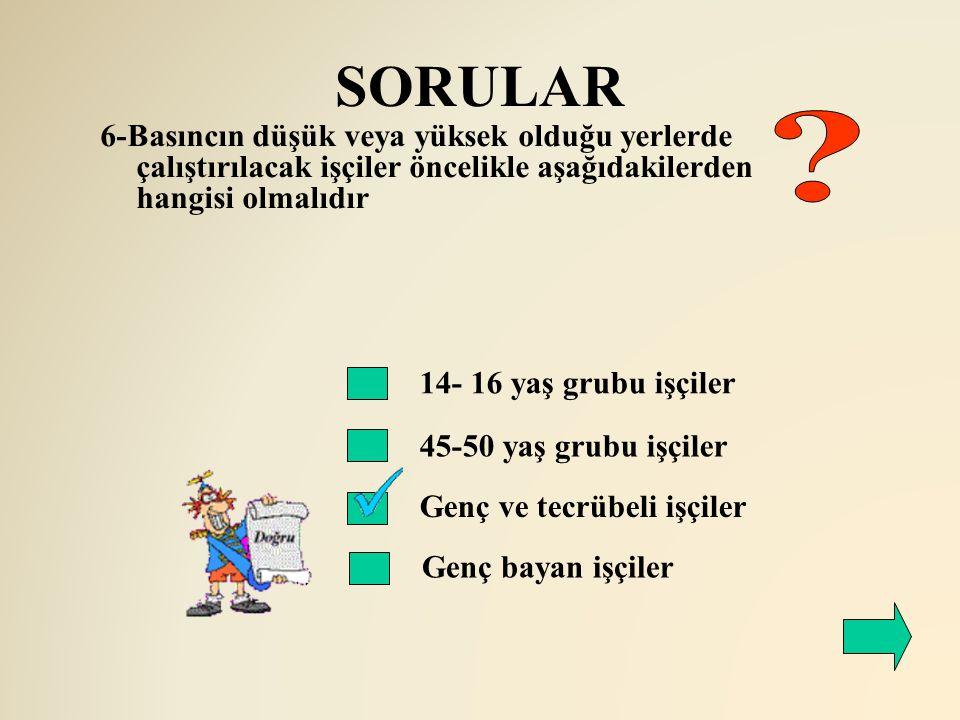 SORULAR 6-Basıncın düşük veya yüksek olduğu yerlerde çalıştırılacak işçiler öncelikle aşağıdakilerden hangisi olmalıdır.