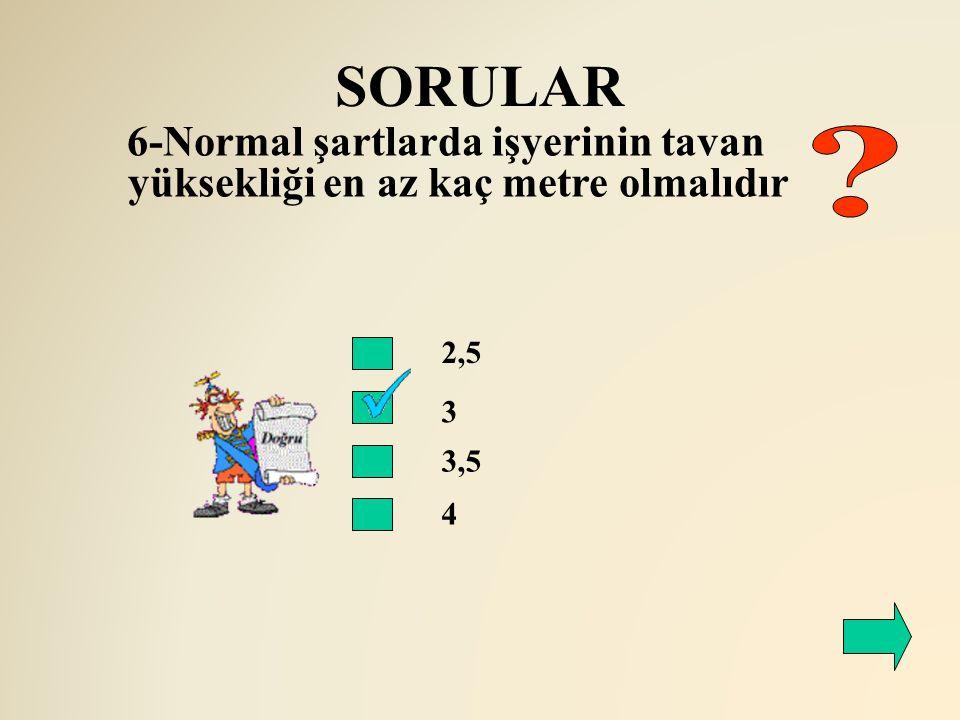 SORULAR 6-Normal şartlarda işyerinin tavan yüksekliği en az kaç metre olmalıdır 2,5 3 3,5 4
