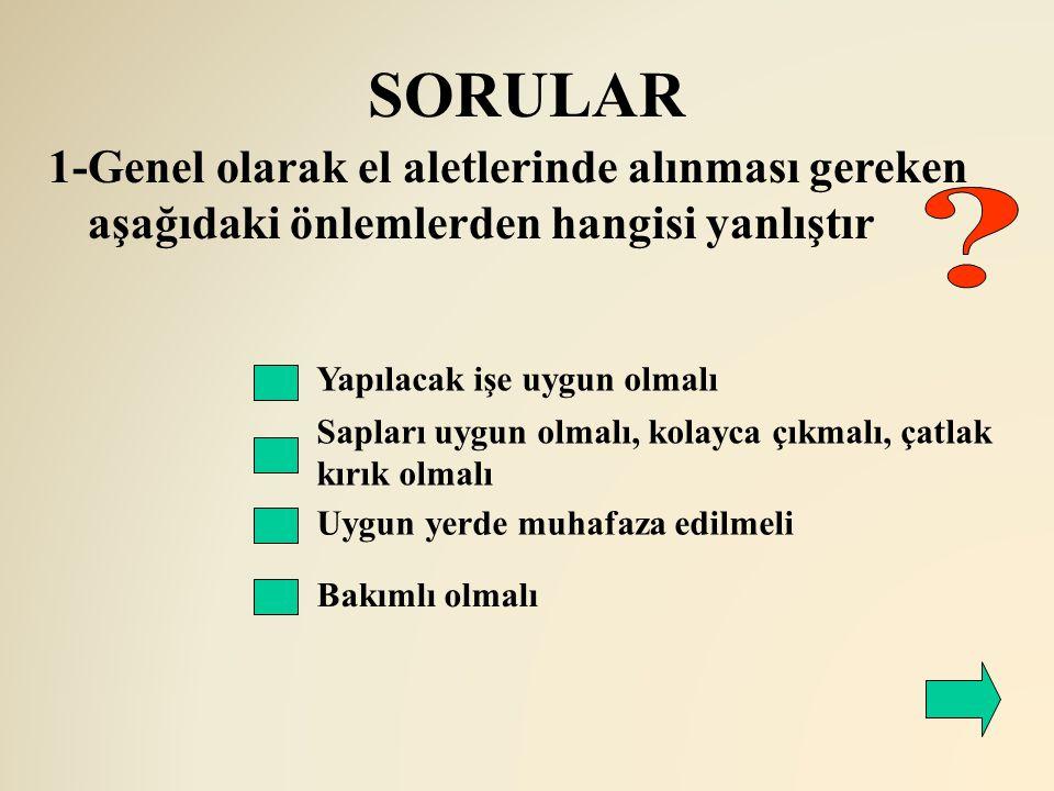 SORULAR 1-Genel olarak el aletlerinde alınması gereken aşağıdaki önlemlerden hangisi yanlıştır. Yapılacak işe uygun olmalı.