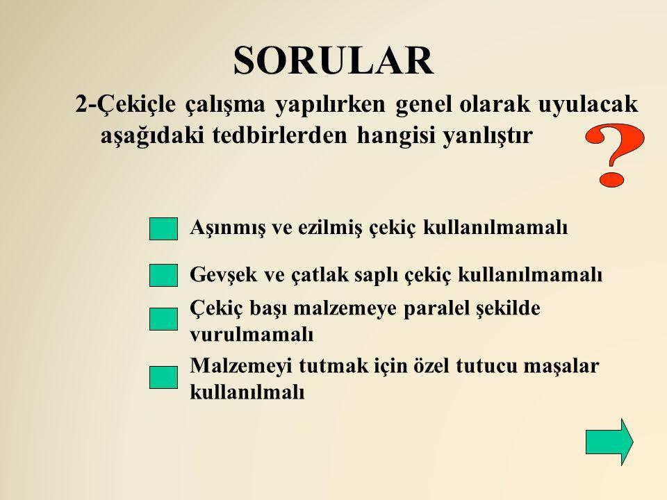 SORULAR 2-Çekiçle çalışma yapılırken genel olarak uyulacak aşağıdaki tedbirlerden hangisi yanlıştır.
