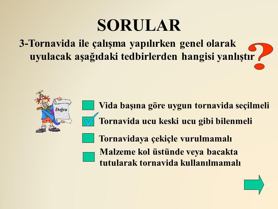 SORULAR 3-Tornavida ile çalışma yapılırken genel olarak uyulacak aşağıdaki tedbirlerden hangisi yanlıştır.