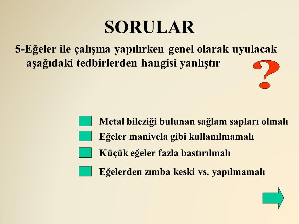 SORULAR 5-Eğeler ile çalışma yapılırken genel olarak uyulacak aşağıdaki tedbirlerden hangisi yanlıştır.