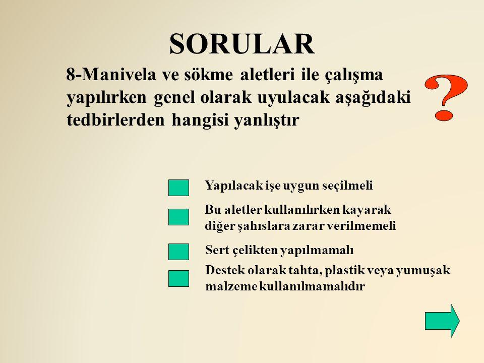 SORULAR 8-Manivela ve sökme aletleri ile çalışma yapılırken genel olarak uyulacak aşağıdaki tedbirlerden hangisi yanlıştır.