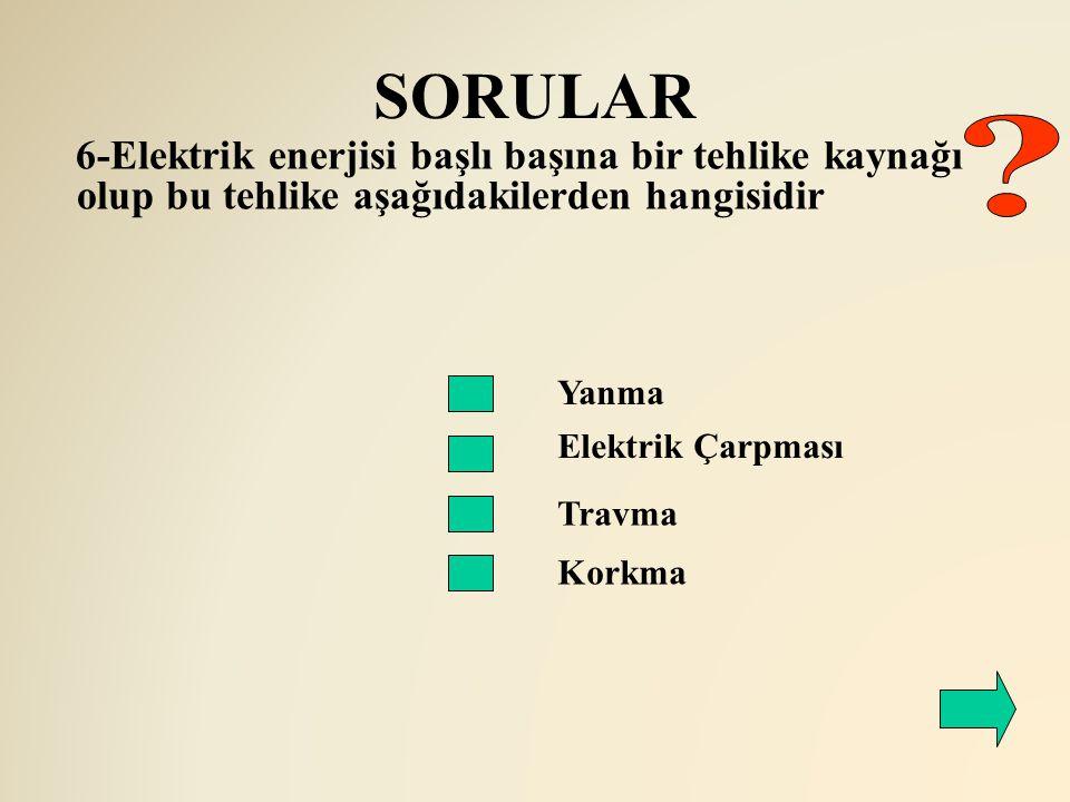 SORULAR 6-Elektrik enerjisi başlı başına bir tehlike kaynağı olup bu tehlike aşağıdakilerden hangisidir.