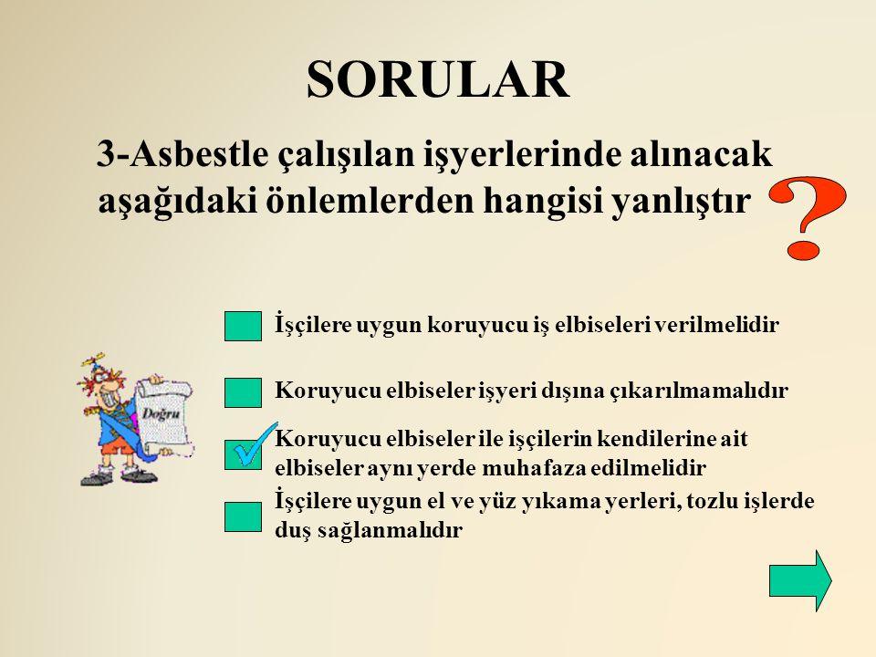 SORULAR 3-Asbestle çalışılan işyerlerinde alınacak aşağıdaki önlemlerden hangisi yanlıştır. İşçilere uygun koruyucu iş elbiseleri verilmelidir.