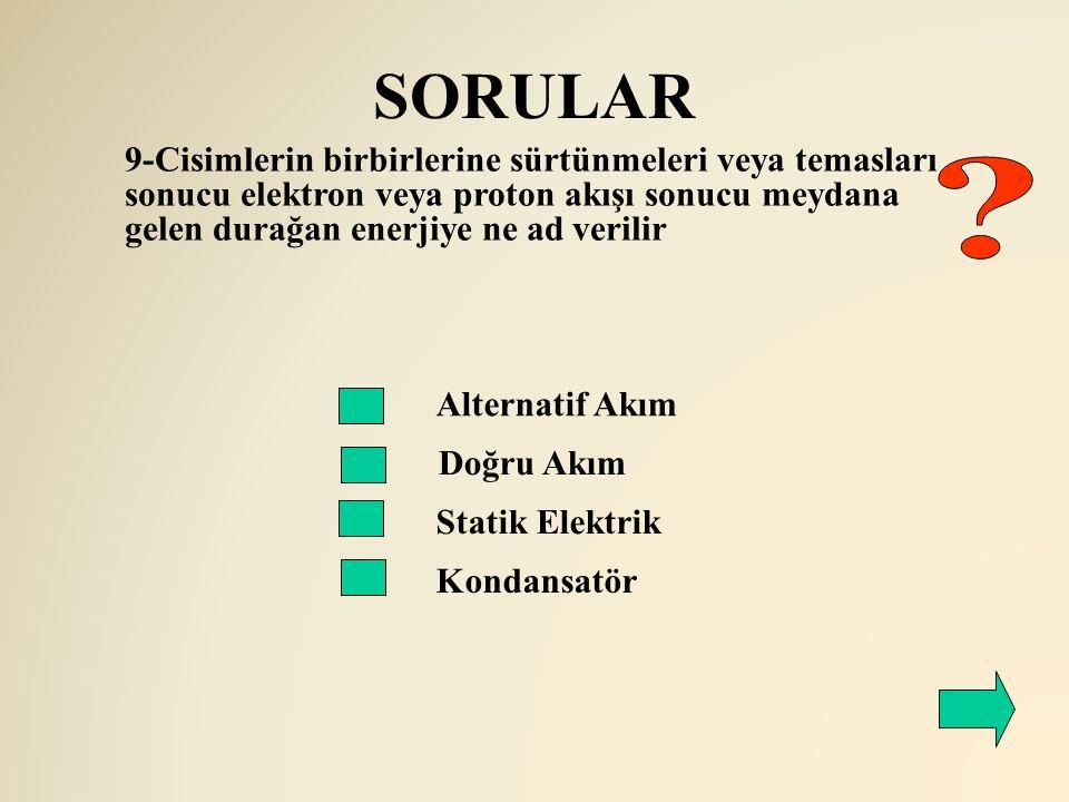 SORULAR 9-Cisimlerin birbirlerine sürtünmeleri veya temasları sonucu elektron veya proton akışı sonucu meydana gelen durağan enerjiye ne ad verilir.