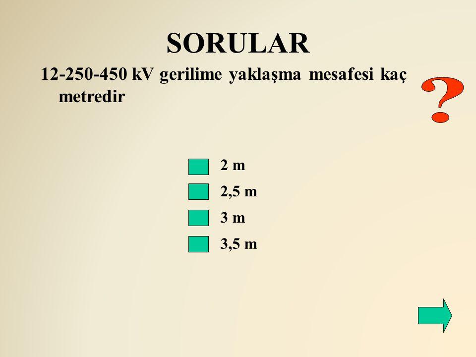 SORULAR 12-250-450 kV gerilime yaklaşma mesafesi kaç metredir 2 m