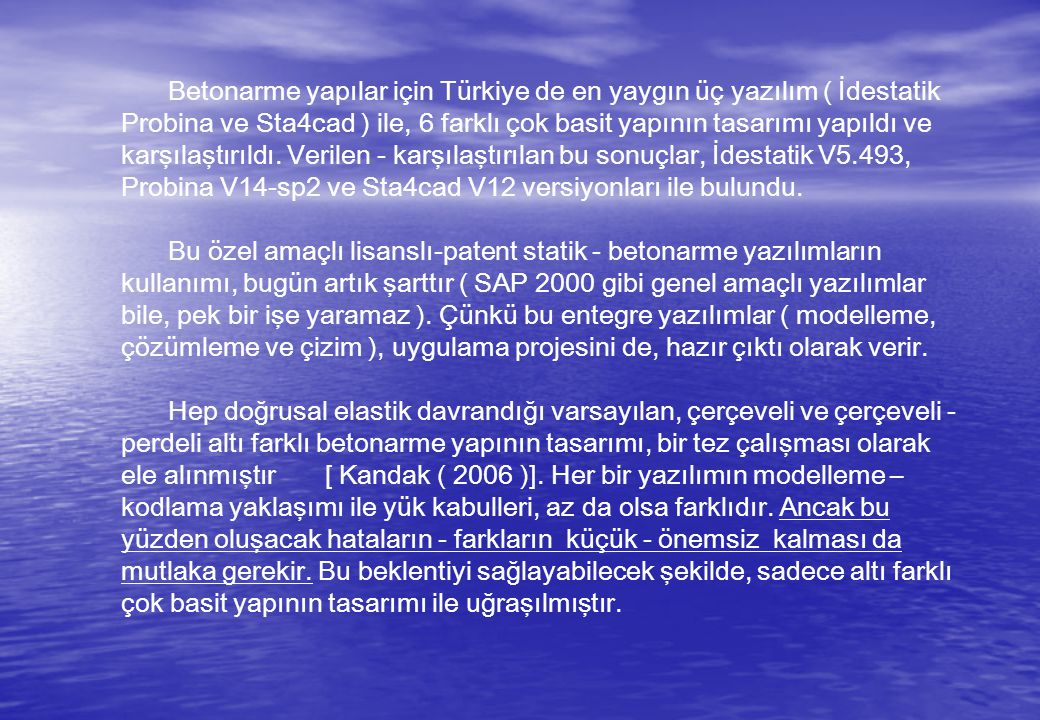 Betonarme yapılar için Türkiye de en yaygın üç yazılım ( İdestatik Probina ve Sta4cad ) ile, 6 farklı çok basit yapının tasarımı yapıldı ve karşılaştırıldı. Verilen - karşılaştırılan bu sonuçlar, İdestatik V5.493, Probina V14-sp2 ve Sta4cad V12 versiyonları ile bulundu.