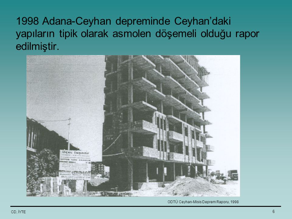 1998 Adana-Ceyhan depreminde Ceyhan'daki yapıların tipik olarak asmolen döşemeli olduğu rapor edilmiştir.