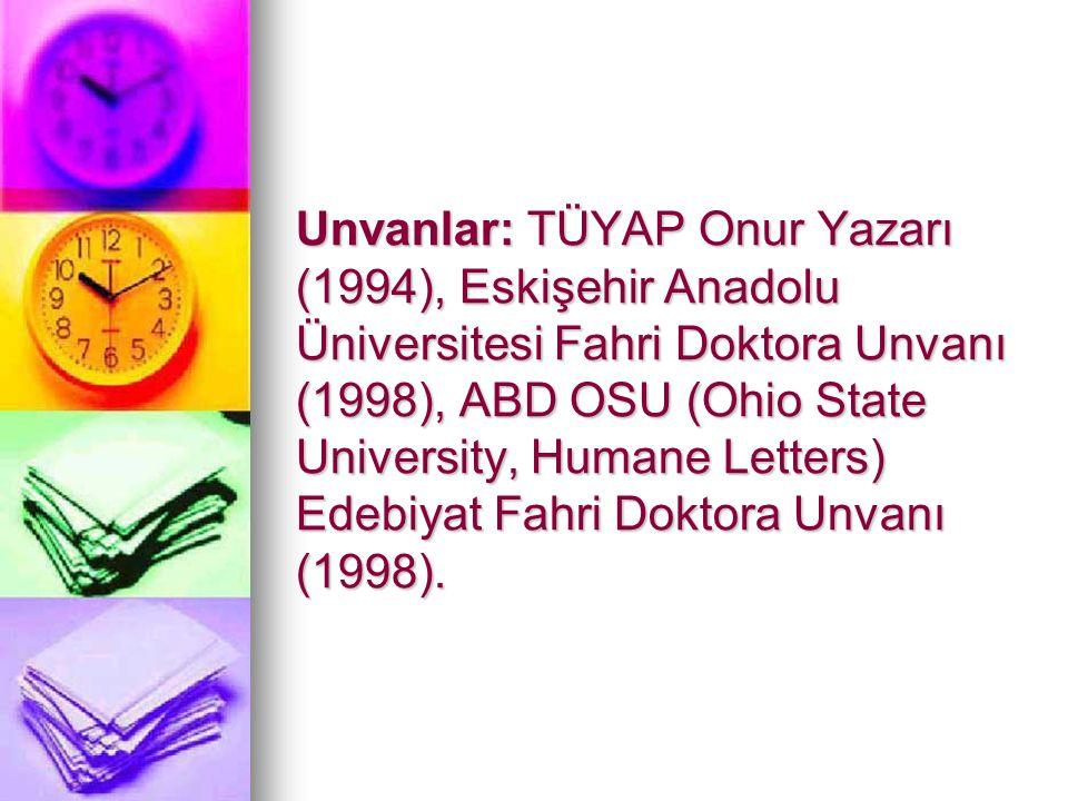 Unvanlar: TÜYAP Onur Yazarı (1994), Eskişehir Anadolu Üniversitesi Fahri Doktora Unvanı (1998), ABD OSU (Ohio State University, Humane Letters) Edebiyat Fahri Doktora Unvanı (1998).