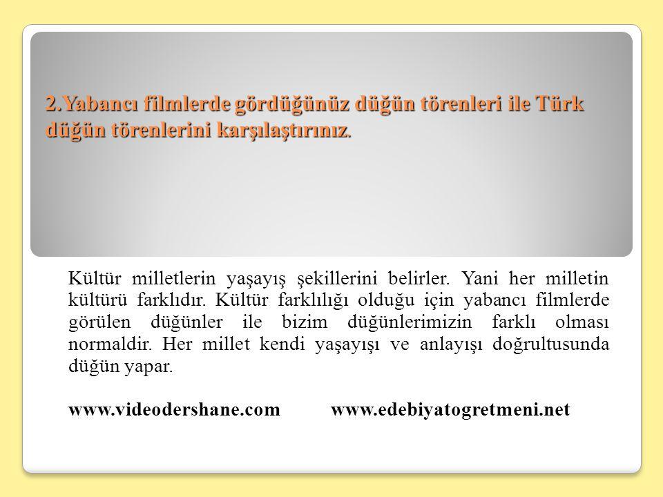 2.Yabancı filmlerde gördüğünüz düğün törenleri ile Türk düğün törenlerini karşılaştırınız.