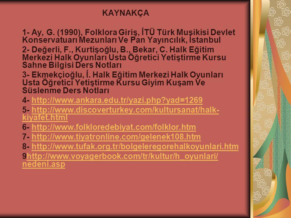 KAYNAKÇA 1- Ay, G. (1990), Folklora Giriş, İTÜ Türk Musikisi Devlet Konservatuarı Mezunları Ve Pan Yayıncılık, İstanbul.