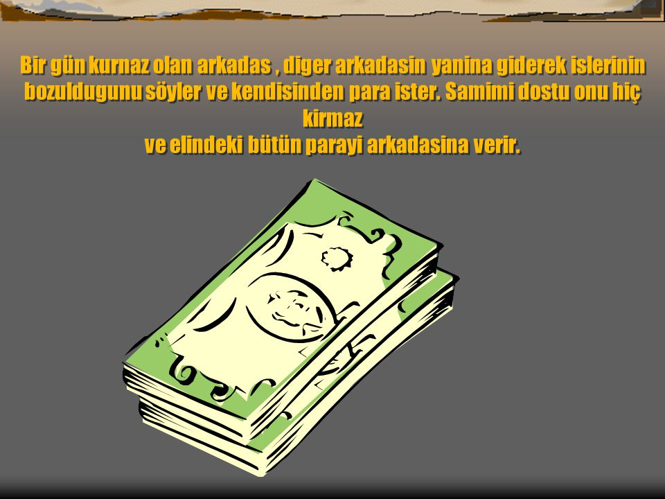 Bir gün kurnaz olan arkadas , diger arkadasin yanina giderek islerinin bozuldugunu söyler ve kendisinden para ister.