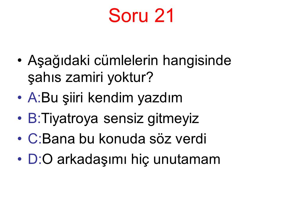 Soru 21 Aşağıdaki cümlelerin hangisinde şahıs zamiri yoktur