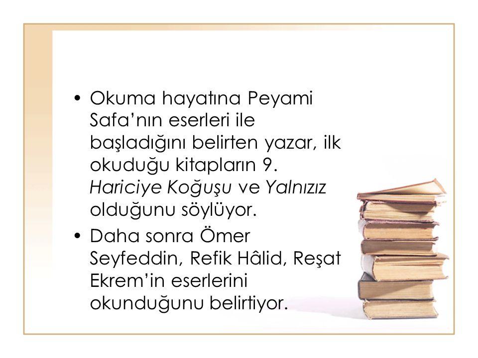 Okuma hayatına Peyami Safa'nın eserleri ile başladığını belirten yazar, ilk okuduğu kitapların 9. Hariciye Koğuşu ve Yalnızız olduğunu söylüyor.