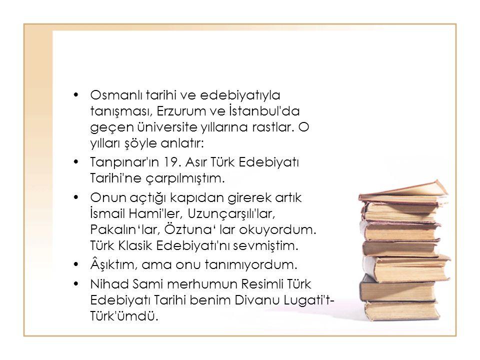 Osmanlı tarihi ve edebiyatıyla tanışması, Erzurum ve İstanbul da geçen üniversite yıllarına rastlar. O yılları şöyle anlatır: