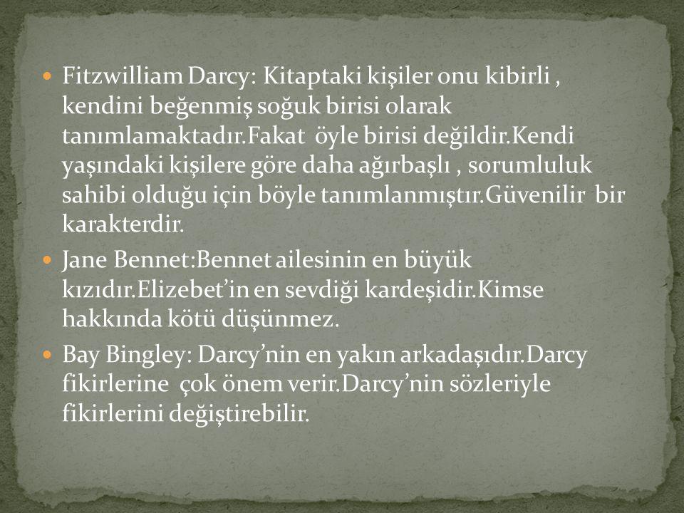 Fitzwilliam Darcy: Kitaptaki kişiler onu kibirli , kendini beğenmiş soğuk birisi olarak tanımlamaktadır.Fakat öyle birisi değildir.Kendi yaşındaki kişilere göre daha ağırbaşlı , sorumluluk sahibi olduğu için böyle tanımlanmıştır.Güvenilir bir karakterdir.