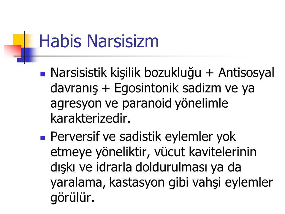Habis Narsisizm Narsisistik kişilik bozukluğu + Antisosyal davranış + Egosintonik sadizm ve ya agresyon ve paranoid yönelimle karakterizedir.